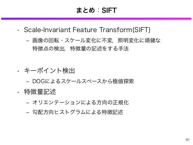 まとめ:SIFT • Scale-Invariant Feature Transform(SIFT) ‒ 画像の回転・スケール変化に不変,照明変化に頑健な 特徴点の検出,特徴量の記述をする手法 • キーポイント検出 ‒ DOGによるスケールスペ...