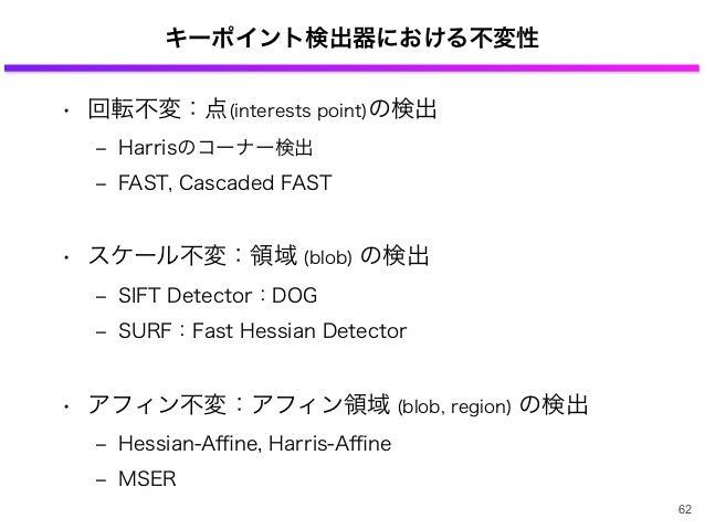 キーポイント検出器における不変性 • 回転不変:点(interests point)の検出 ‒ Harrisのコーナー検出 ‒ FAST, Cascaded FAST • スケール不変:領域 (blob) の検出 ‒ SIFT Detector...