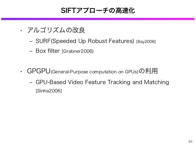 SIFTアプローチの高速化 • アルゴリズムの改良 ‒ SURF(Speeded Up Robust Features) [Bay2006] ‒ Box filter [Grabner2006] • GPGPU(General-Purpose c...