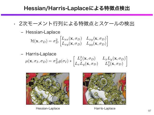 Hessian/Harris-Laplaceによる特徴点検出 • 2次モーメント行列による特徴点とスケールの検出 ‒ Hessian-Laplace ‒ Harris-Laplace 97 H(x, D) = 2 D Lxx(x, D) Lxy...