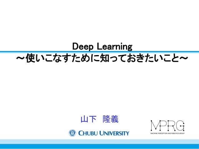 Deep Learning  ~使いこなすために知っておきたいこと~  山下隆義