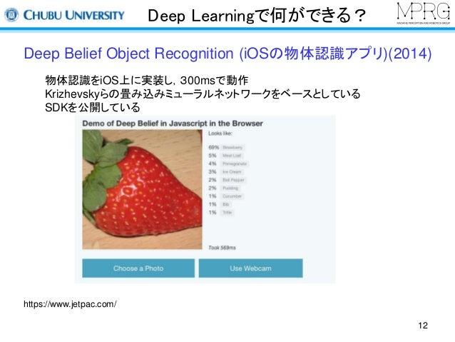 Deep Learningで何ができる?  Deep Belief Object Recognition (iOSの物体認識アプリ)(2014)  物体認識をiOS上に実装し,300msで動作  Krizhevskyらの畳み込みミューラルネット...