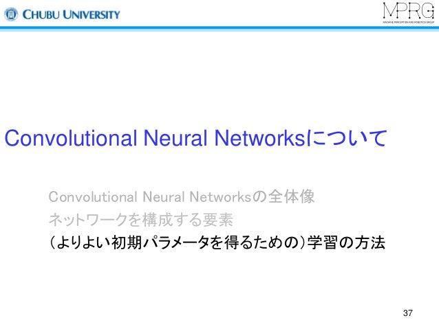 Convolutional Neural Networksについて  Convolutional Neural Networksの全体像  ネットワークを構成する要素  (よりよい初期パラメータを得るための)学習の方法  37