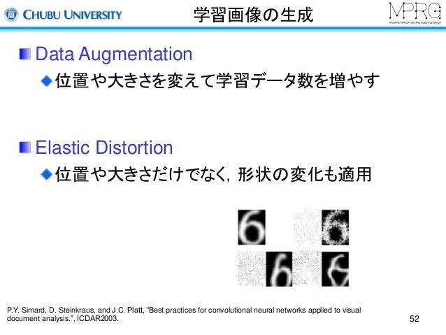 学習画像の生成  Data Augmentation  位置や大きさを変えて学習データ数を増やす  Elastic Distortion  位置や大きさだけでなく,形状の変化も適用  52  P.Y. Simard, D. Steinkraus...