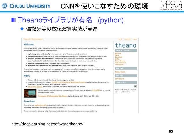 CNNを使いこなすための環境  Theanoライブラリが有名(python)  偏微分等の数値演算実装が容易  http://deeplearning.net/software/theano/  83