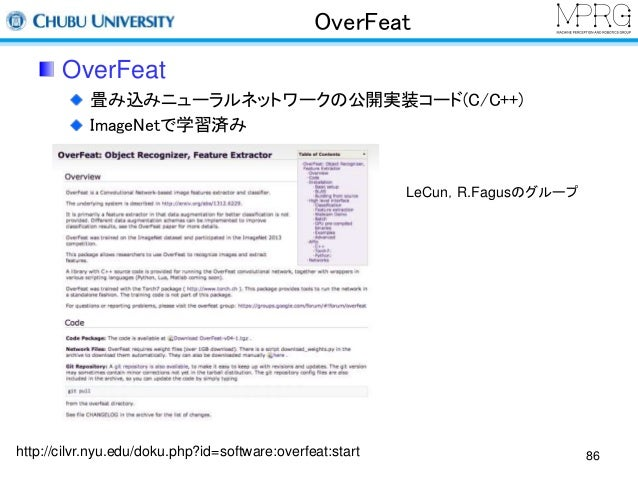 OverFeat  OverFeat  畳み込みニューラルネットワークの公開実装コード(C/C++)  ImageNetで学習済み  http://cilvr.nyu.edu/doku.php?id=software:overfeat:star...