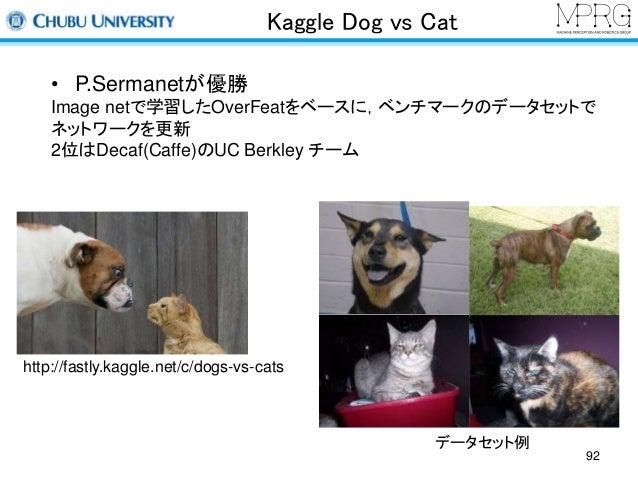 Kaggle Dog vs Cat  • P.Sermanetが優勝  Image netで学習したOverFeatをベースに,ベンチマークのデータセットで  ネットワークを更新  2位はDecaf(Caffe)のUC Berkley チーム ...