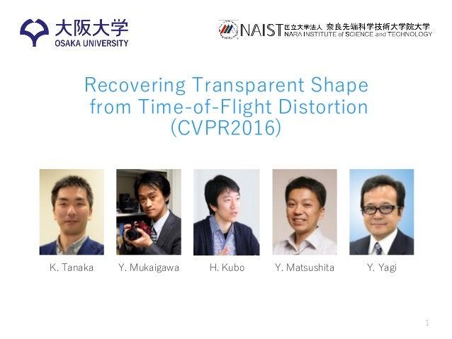 Recovering Transparent Shape from Time-of-Flight Distortion (CVPR2016) 1 K. Tanaka Y. Mukaigawa H. Kubo Y. Matsushita Y. Y...