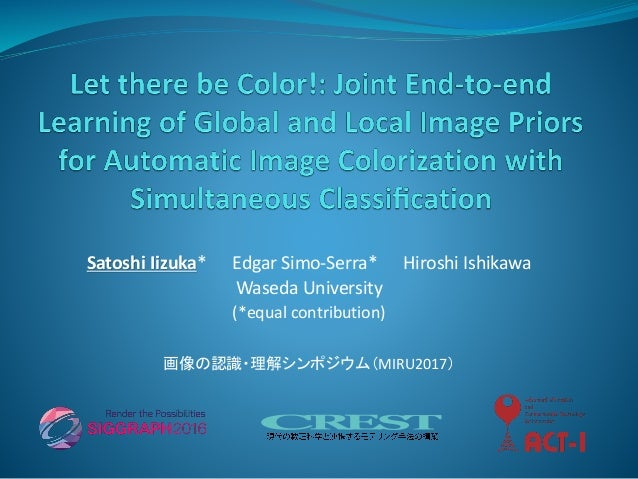 Satoshi Iizuka* Edgar Simo-Serra* Hiroshi Ishikawa Waseda University (*equal contribution) 画像の認識・理解シンポジウム(MIRU2017)