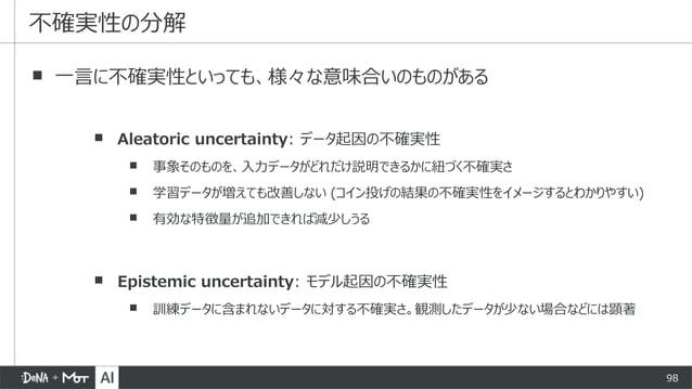 98 ▪ 一言に不確実性といっても、様々な意味合いのものがある ▪ Aleatoric uncertainty: データ起因の不確実性 ▪ 事象そのものを、入力データがどれだけ説明できるかに紐づく不確実さ ▪ 学習データが増えても改善しない (...