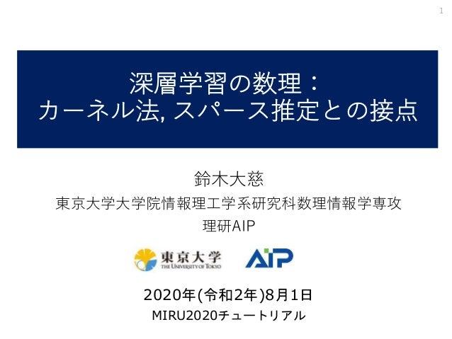 深層学習の数理: カーネル法, スパース推定との接点 鈴木大慈 東京大学大学院情報理工学系研究科数理情報学専攻 理研AIP 2020年(令和2年)8月1日 MIRU2020チュートリアル 1
