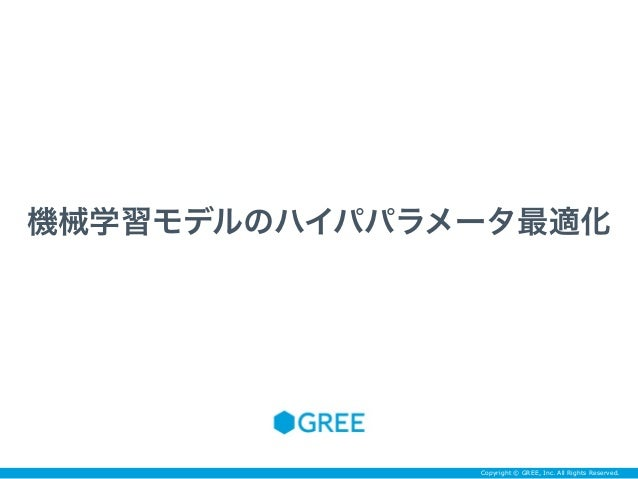 Copyright © GREE, Inc. All Rights Reserved. 機械学習モデルのハイパパラメータ最適化