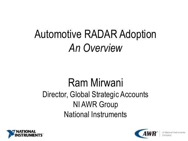 Automotive RADAR Adoption An Overview Ram Mirwani Director, Global Strategic Accounts NI AWR Group National Instruments