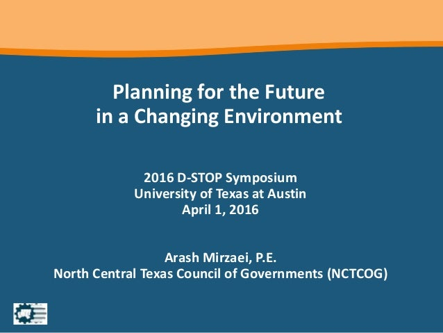 Planning for the Future in a Changing Environment 2016 D-STOP Symposium University of Texas at Austin April 1, 2016 Arash ...