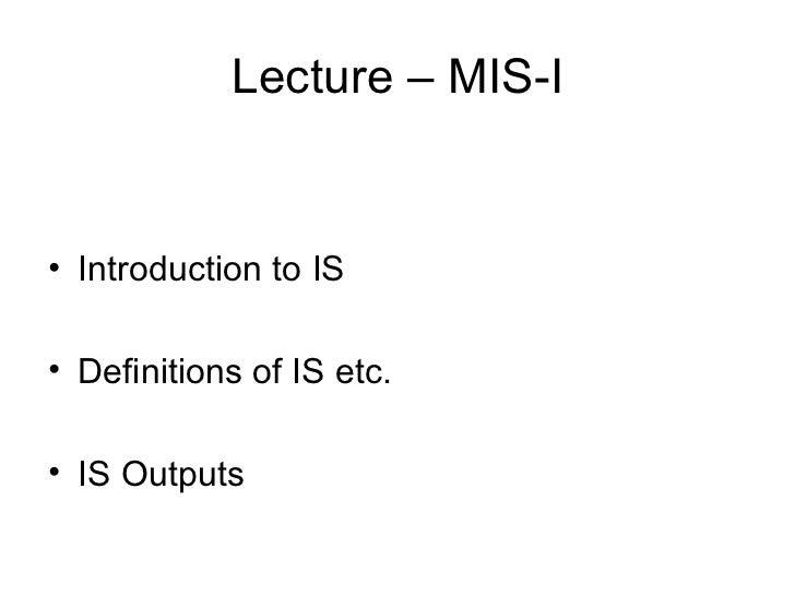 Lecture – MIS-I <ul><li>Introduction to IS </li></ul><ul><li>Definitions of IS etc. </li></ul><ul><li>IS Outputs </li></ul>