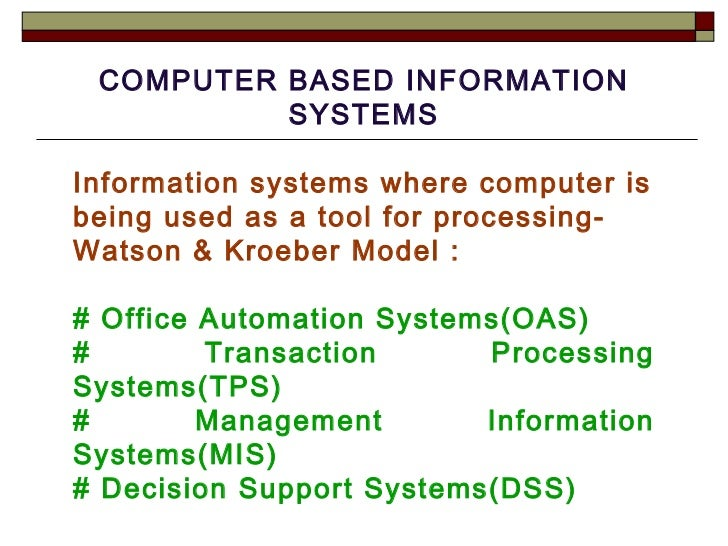 COMPUTER BASED INFORMATION SYSTEMS Information systems where computer is being used as a tool for processing-Watson & Kroe...
