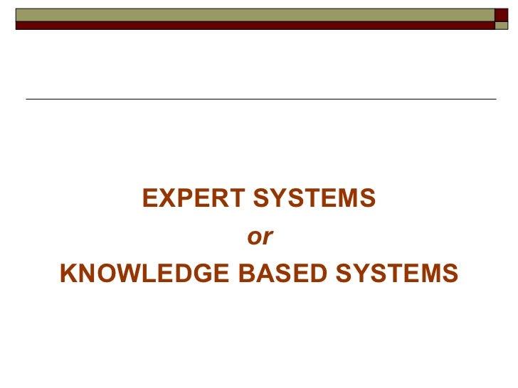 <ul><li>EXPERT SYSTEMS </li></ul><ul><li>or </li></ul><ul><li>KNOWLEDGE BASED SYSTEMS </li></ul>