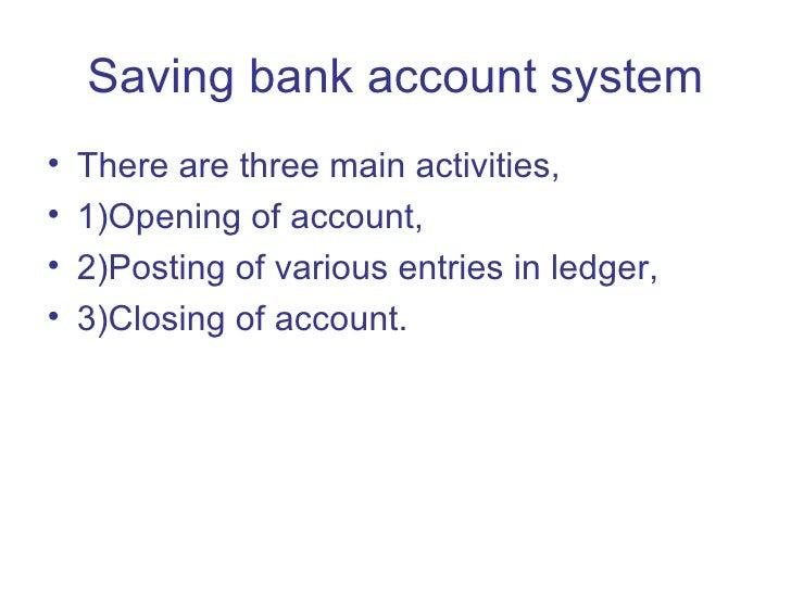 Saving bank account system <ul><li>There are three main activities, </li></ul><ul><li>1)Opening of account, </li></ul><ul>...