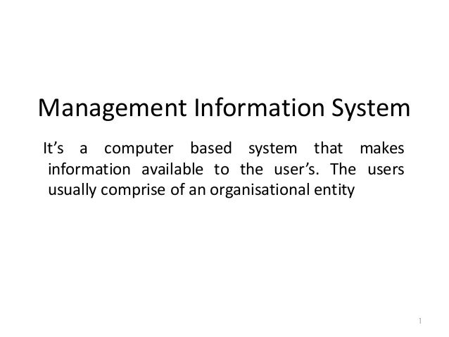 Management Information System It's a computer based system that makes information available to the user's. The users usual...