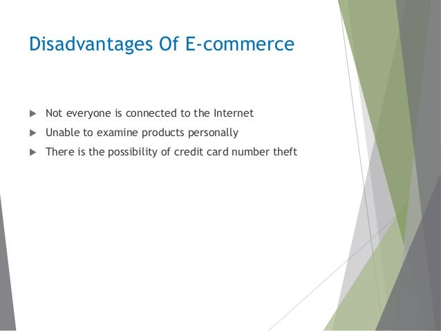 disadvantages of ecommerce in businesses There are purchasers and business alike that are affected by e-commerce let's take a look and see what the main e-commerce advantages and disadvantages are from both angles.