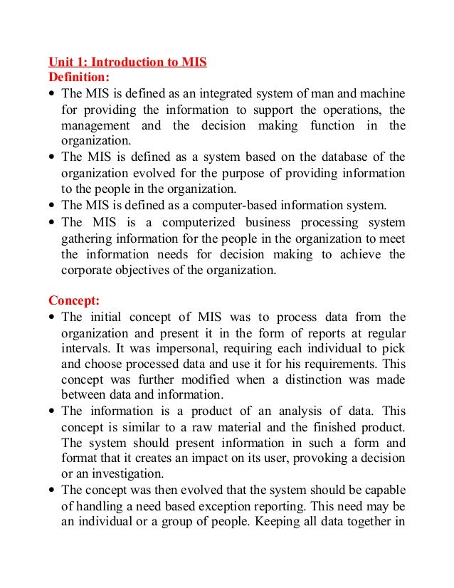 Unit 1: Introduction to MIS Definition: • The MIS is defined as an integrated system of man and machine for providing the ...