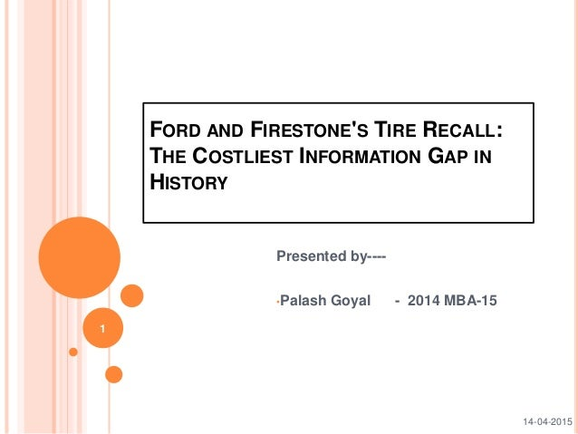 FORD AND FIRESTONE'S TIRE RECALL: THE COSTLIEST INFORMATION GAP IN HISTORY Presented by---- •Palash Goyal - 2014 MBA-15 1 ...
