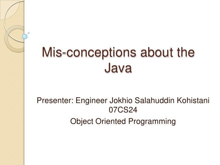 Mis-conceptions about the Java<br />Presenter: Engineer Jokhio Salahuddin Kohistani 07CS24<br />Object Oriented Programmin...