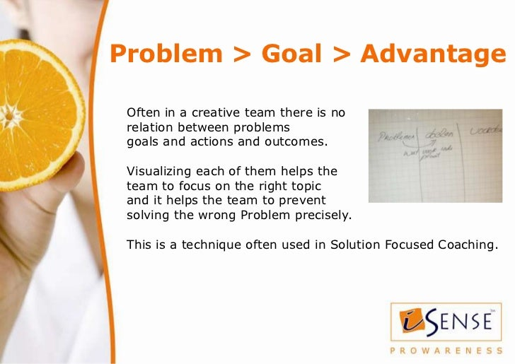 Problem > Goal > Advantage Often in a creative team there is no relation between problems goals and actions and outcomes. ...