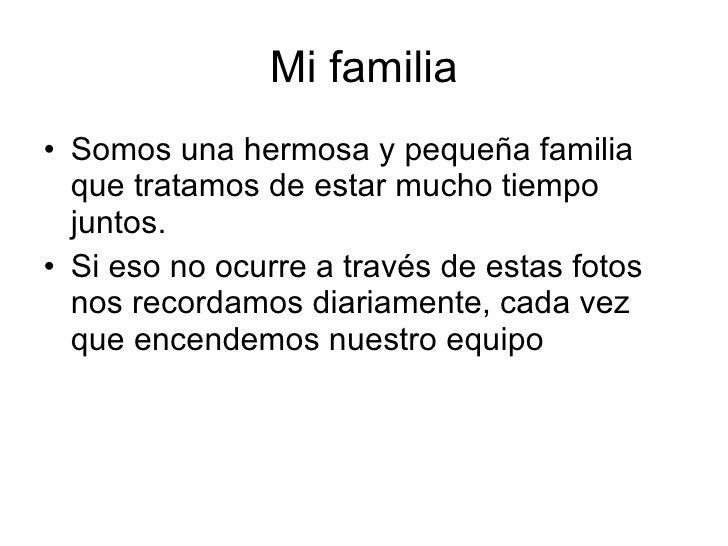 Mi familia <ul><li>Somos una hermosa y pequeña familia que tratamos de estar mucho tiempo juntos. </li></ul><ul><li>Si eso...
