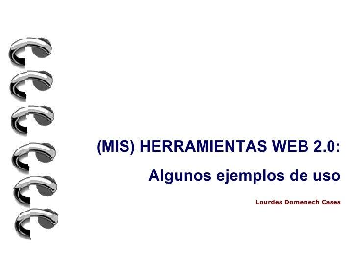 (MIS) HERRAMIENTAS WEB 2.0: Algunos ejemplos de uso Lourdes Domenech Cases
