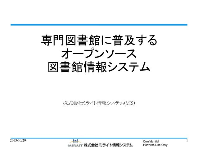 専門図書館に普及する オープンソース 図書館情報システム 株式会社ミライト情報システム(MIS)  2013/10/29  Confidential Partners Use Only  1