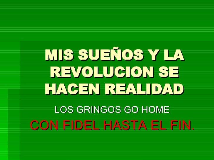 MIS SUEÑOS Y LA REVOLUCION SE HACEN REALIDAD LOS GRINGOS GO HOME CON FIDEL HASTA EL FIN.
