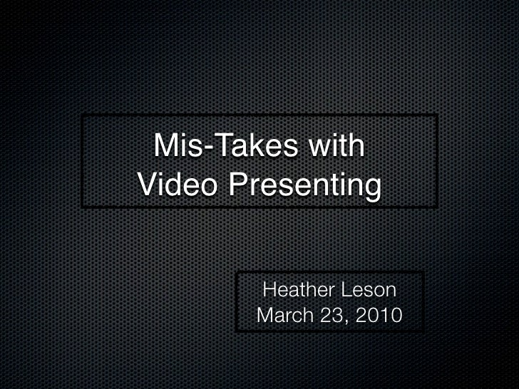 Mis-Takes with Video Presenting          Heather Leson        March 23, 2010