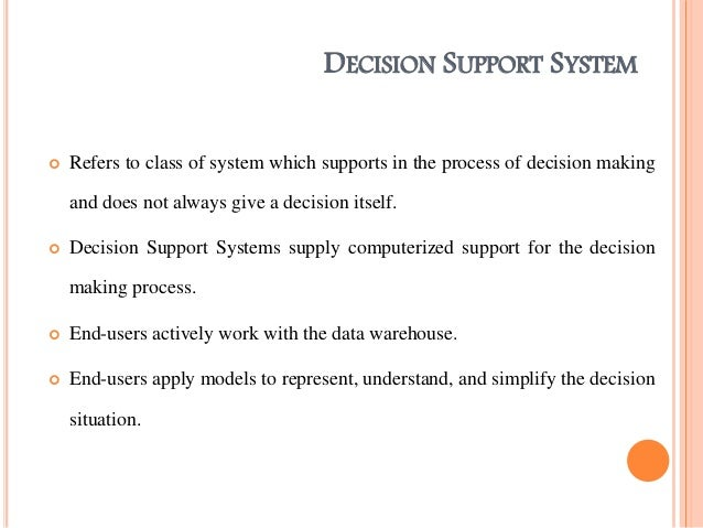 information systems used to support the A decision support system helps in decision-making but does not necessarily give a decision itself the decision makers compile useful information from raw data, documents, personal knowledge, and/or business models to identify and solve problems and make decisions.