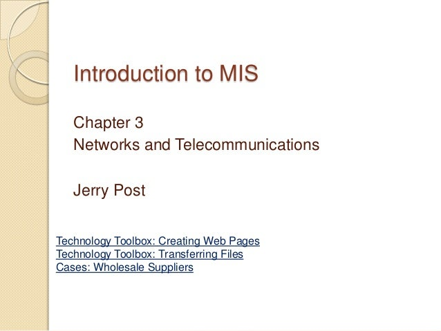 Introduction to MIS   Chapter 3   Networks and Telecommunications   Jerry PostTechnology Toolbox: Creating Web PagesTechno...