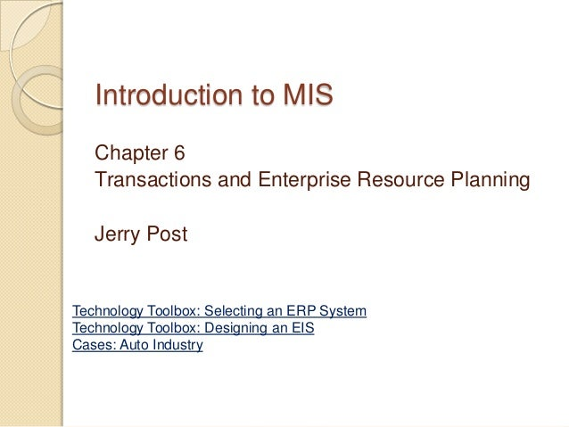 Introduction to MIS   Chapter 6   Transactions and Enterprise Resource Planning   Jerry PostTechnology Toolbox: Selecting ...