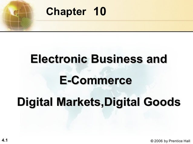 Chapter 10  Electronic Business and E-Commerce Digital Markets,Digital Goods 4.1  © 2006 by Prentice Hall