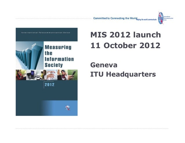 Committed to Connecting the WorldMIS 2012 launch11 October 2012GenevaITU Headquarters                                    I...