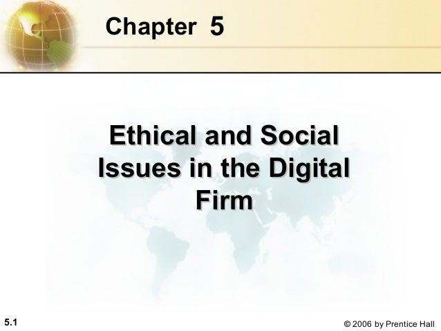 Chapter 5  Ethical and Social Issues in the Digital Firm  5.1  © 2006 by Prentice Hall
