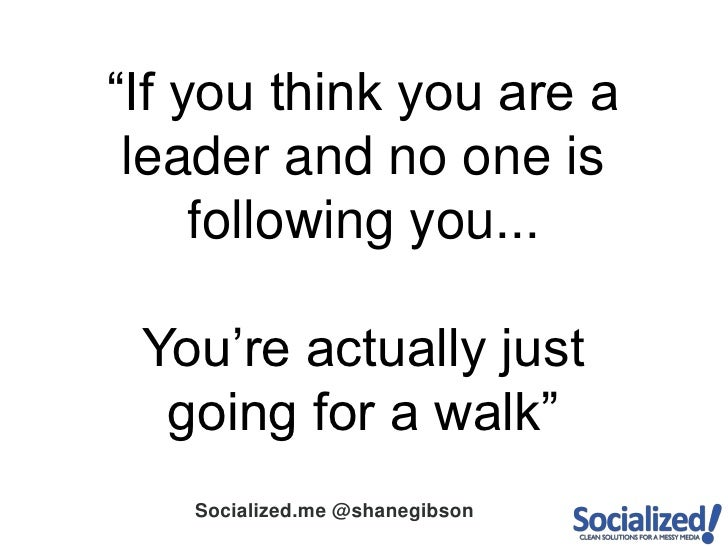 """""""If you think you are a leader and no one is following you...<br />You're actually just going for a walk""""<br />"""