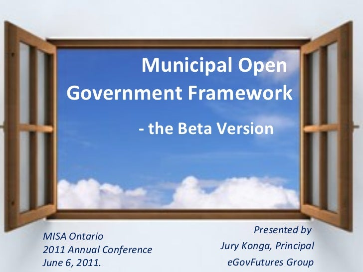 Presented by  Jury Konga, Principal eGovFutures Group Municipal Open    Government Framework   - the Beta Version MISA Ont...