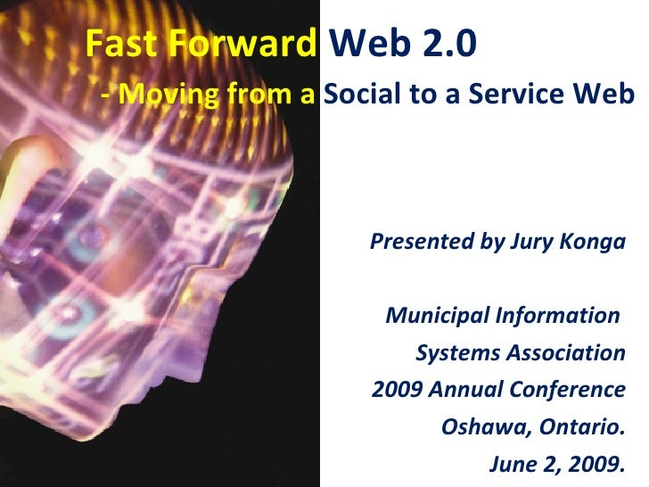 Fast Forward Web 2.0 - Moving from a Social to a Service Web                       Presented by Jury Konga                ...