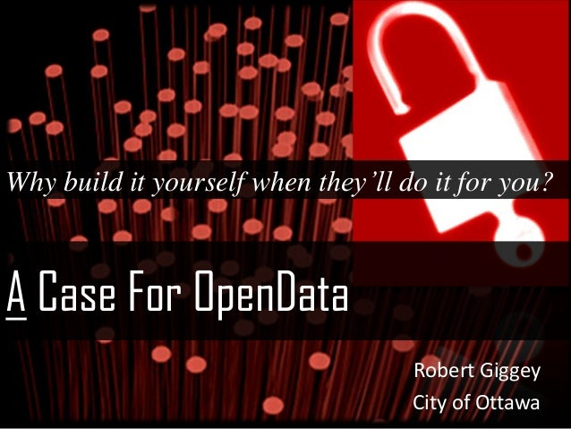 A Case For OpenDataWhy build it yourself when they'll do it for you?Robert GiggeyCity of Ottawa