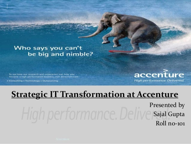 Strategic IT Transformation at Accenture Presented by Sajal Gupta Roll no-101 Accenture