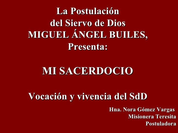 La Postulación  del Siervo de Dios  MIGUEL ÁNGEL BUILES,  Presenta:  MI SACERDOCIO  Vocación y vivencia del SdD  Hna. Nora...