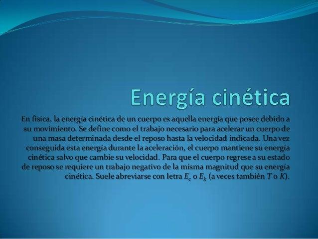 En física, la energía cinética de un cuerpo es aquella energía que posee debido asu movimiento. Se define como el trabajo ...