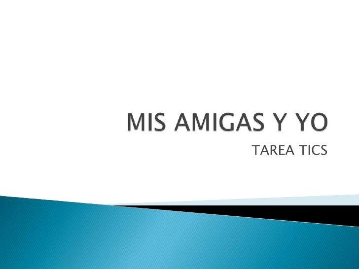 MIS AMIGAS Y YO <br />TAREA TICS<br />