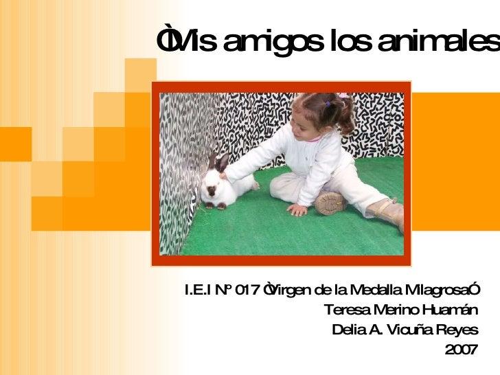 """"""" Mis amigos los animales""""   I.E.I Nº 017 """"Virgen de la Medalla Milagrosa""""  Teresa Merino Huamán Delia A. Vicuña Reyes 2007"""