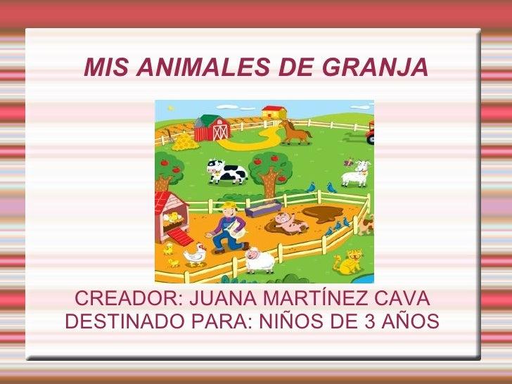 MIS ANIMALES DE GRANJA CREADOR: JUANA MARTÍNEZ CAVADESTINADO PARA: NIÑOS DE 3 AÑOS
