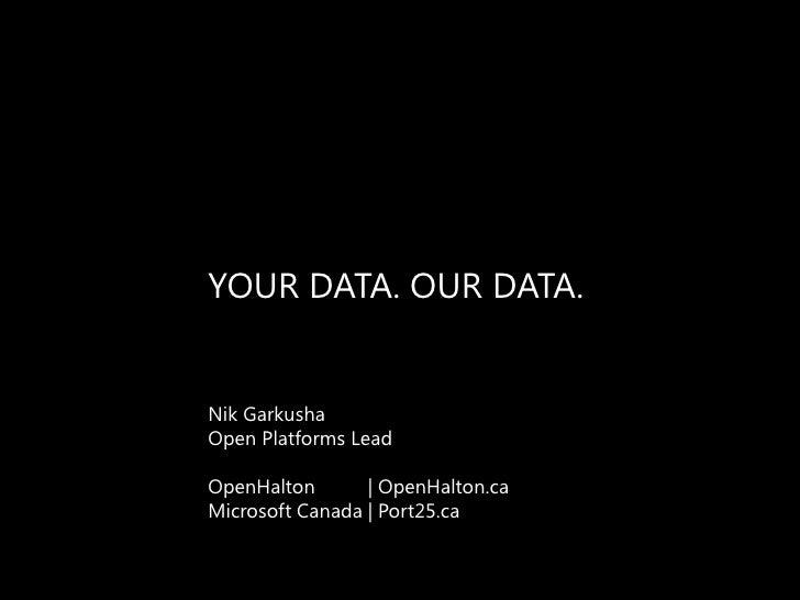YOUR DATA. OUR DATA.<br />Nik Garkusha<br />Open Platforms Lead<br />OpenHalton| OpenHalton.ca<br />Microsoft Canada | Por...